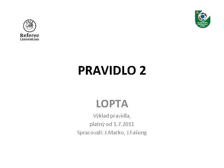 PRAVIDLO 2 LOPTA Výklad pravidla, platný od 1. 7. 2011 Spracovali: J. Marko, J.