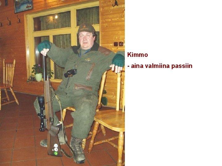 Kimmo - aina valmiina passiin .