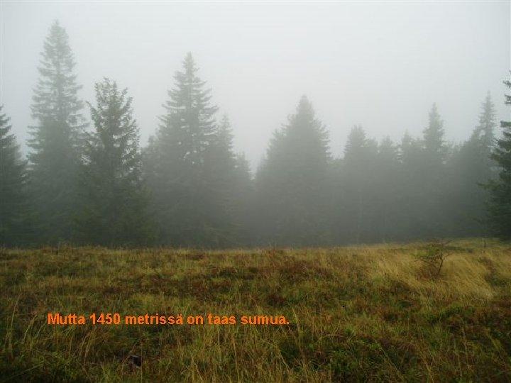 . Mutta 1450 metrissä on taas sumua.