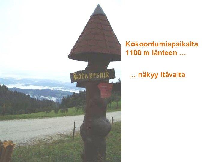 Kokoontumispaikalta 1100 m länteen … … näkyy Itävalta .