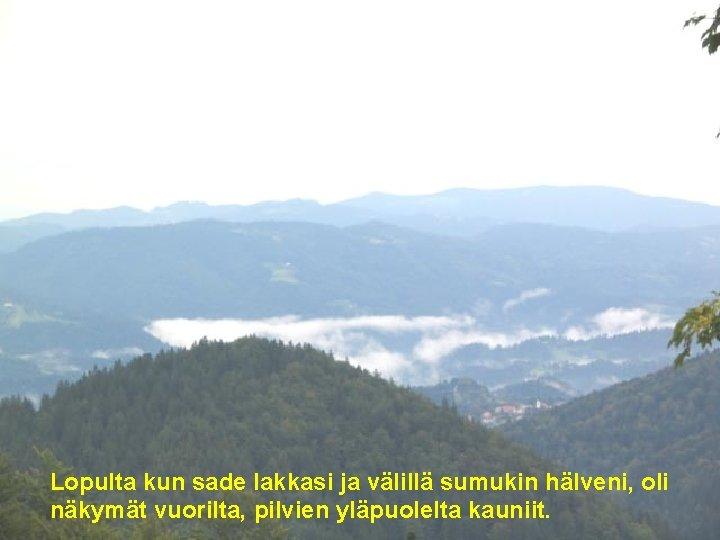 . Lopulta kun sade lakkasi ja välillä sumukin hälveni, oli näkymät vuorilta, pilvien yläpuolelta