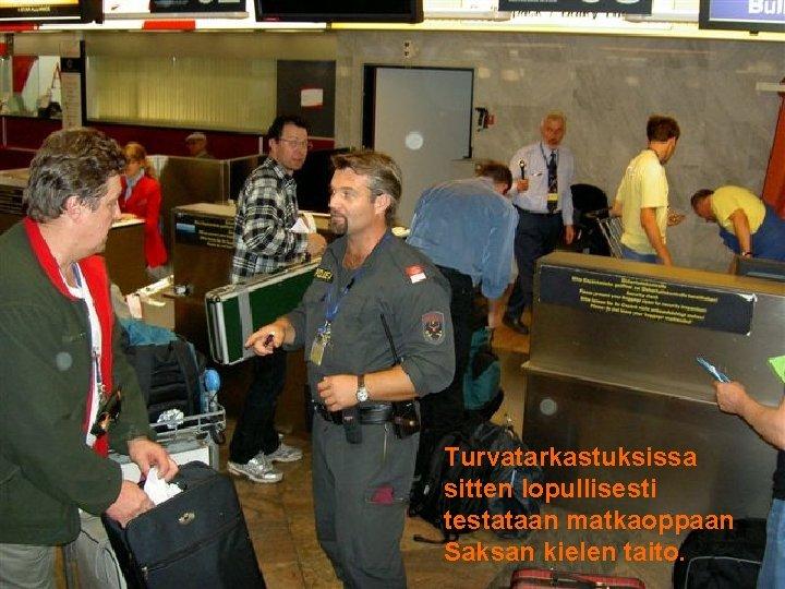 . Turvatarkastuksissa sitten lopullisesti testataan matkaoppaan Saksan kielen taito.