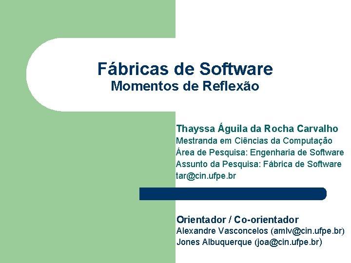 Fábricas de Software Momentos de Reflexão Thayssa Águila da Rocha Carvalho Mestranda em Ciências