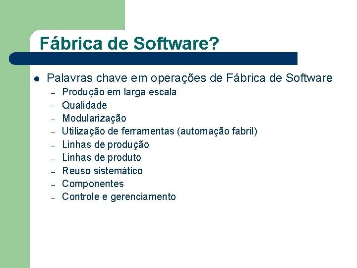 Fábrica de Software? l Palavras chave em operações de Fábrica de Software – –