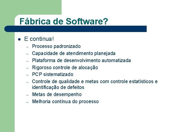 Fábrica de Software? l E continua! – – – – Processo padronizado Capacidade de
