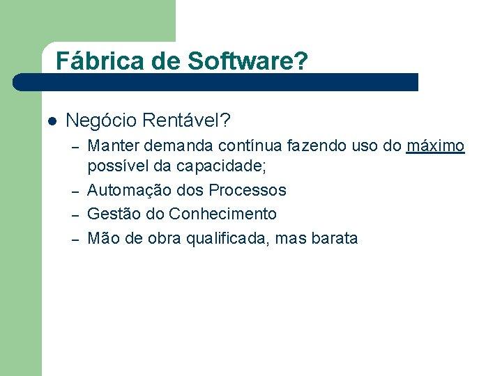 Fábrica de Software? l Negócio Rentável? – – Manter demanda contínua fazendo uso do