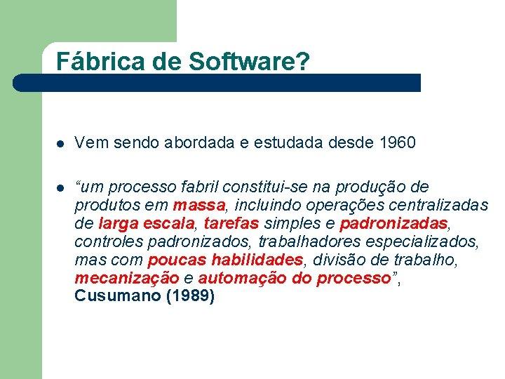 """Fábrica de Software? l Vem sendo abordada e estudada desde 1960 l """"um processo"""