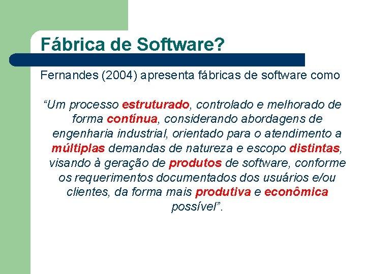 """Fábrica de Software? Fernandes (2004) apresenta fábricas de software como """"Um processo estruturado, controlado"""