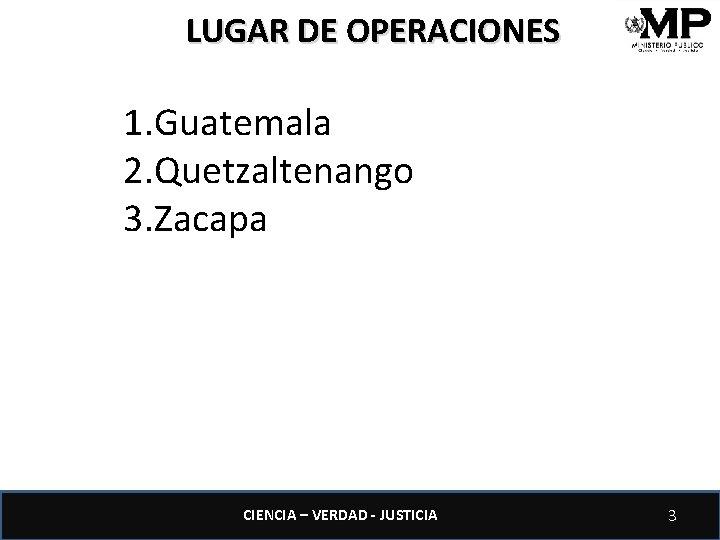 LUGAR DE OPERACIONES 1. Guatemala 2. Quetzaltenango 3. Zacapa CIENCIA – VERDAD - JUSTICIA