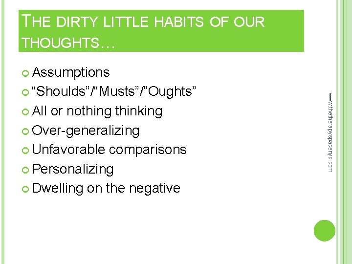 THE DIRTY LITTLE HABITS OF OUR THOUGHTS… Assumptions All or nothing thinking Over-generalizing Unfavorable