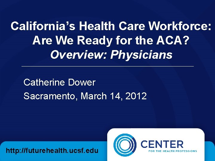 California's Health Care Workforce: Are We Ready for the ACA? Overview: Physicians Catherine Dower