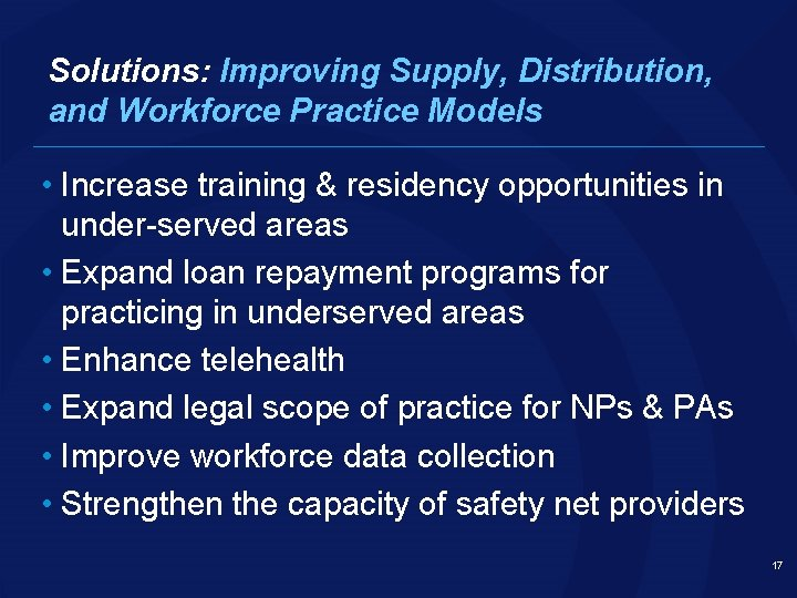 Solutions: Improving Supply, Distribution, and Workforce Practice Models • Increase training & residency opportunities