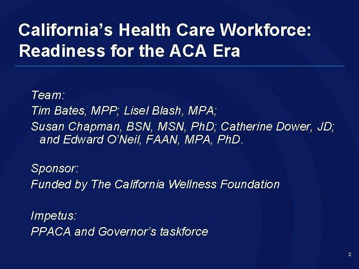 California's Health Care Workforce: Readiness for the ACA Era Team: Tim Bates, MPP; Lisel