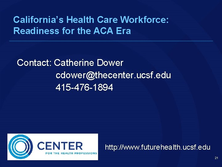California's Health Care Workforce: Readiness for the ACA Era Contact: Catherine Dower cdower@thecenter. ucsf.