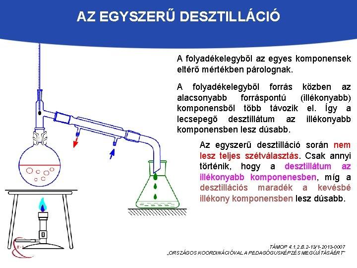 AZ EGYSZERŰ DESZTILLÁCIÓ A folyadékelegyből az egyes komponensek eltérő mértékben párolognak. A folyadékelegyből forrás