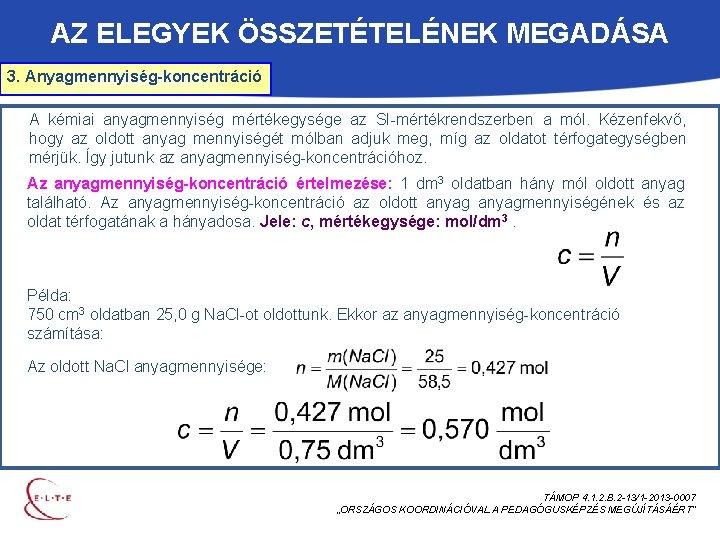 AZ ELEGYEK ÖSSZETÉTELÉNEK MEGADÁSA 3. Anyagmennyiség-koncentráció A kémiai anyagmennyiség mértékegysége az SI-mértékrendszerben a mól.