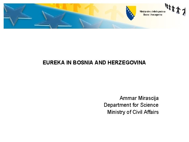 EUREKA IN BOSNIA AND HERZEGOVINA Ammar Mirascija Department for Science Ministry of Civil Affairs