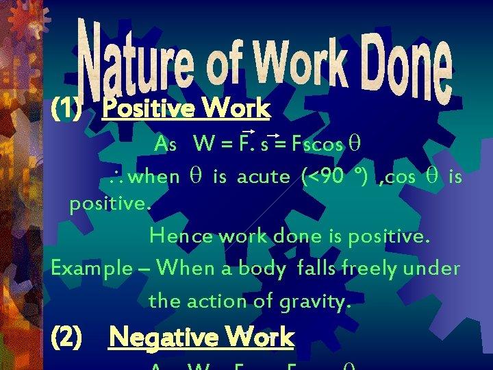 (1) Positive Work As W = F. s = Fscos when is acute (<90