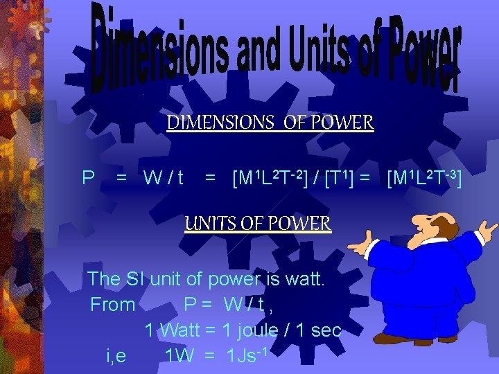 DIMENSIONS OF POWER P = W/t = [M 1 L 2 T-2] / [T