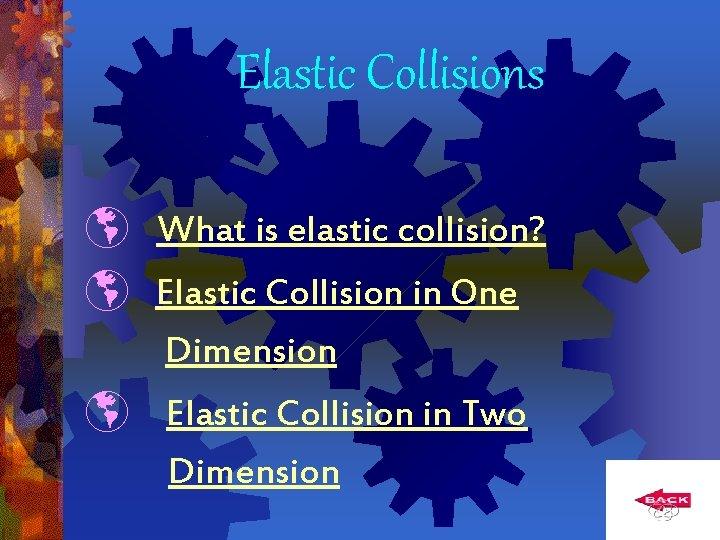 Elastic Collisions What is elastic collision? Elastic Collision in One Dimension Elastic Collision in