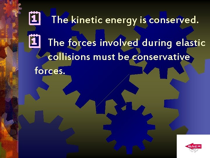 The kinetic energy is conserved. The forces involved during elastic collisions must be