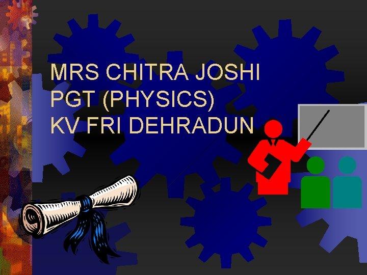 MRS CHITRA JOSHI PGT (PHYSICS) KV FRI DEHRADUN