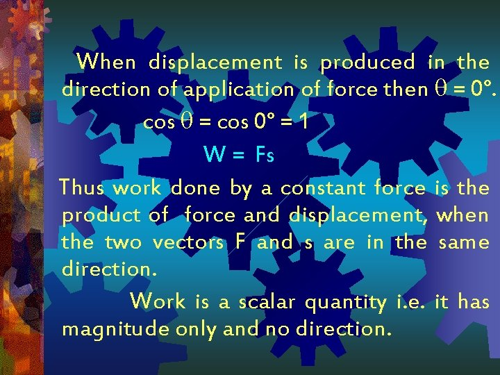 When displacement is produced in the direction of application of force then = 0°.
