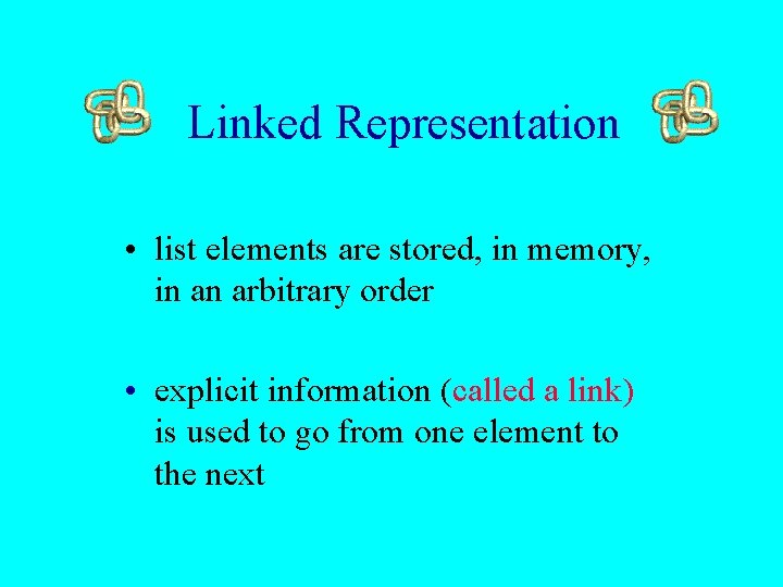 Linked Representation • list elements are stored, in memory, in an arbitrary order •