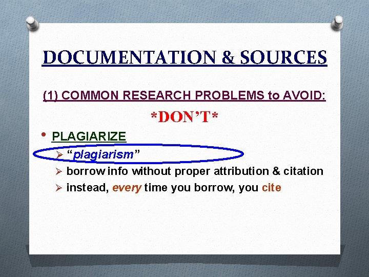 "DOCUMENTATION & SOURCES (1) COMMON RESEARCH PROBLEMS to AVOID: • PLAGIARIZE *DON'T* Ø ""plagiarism"""