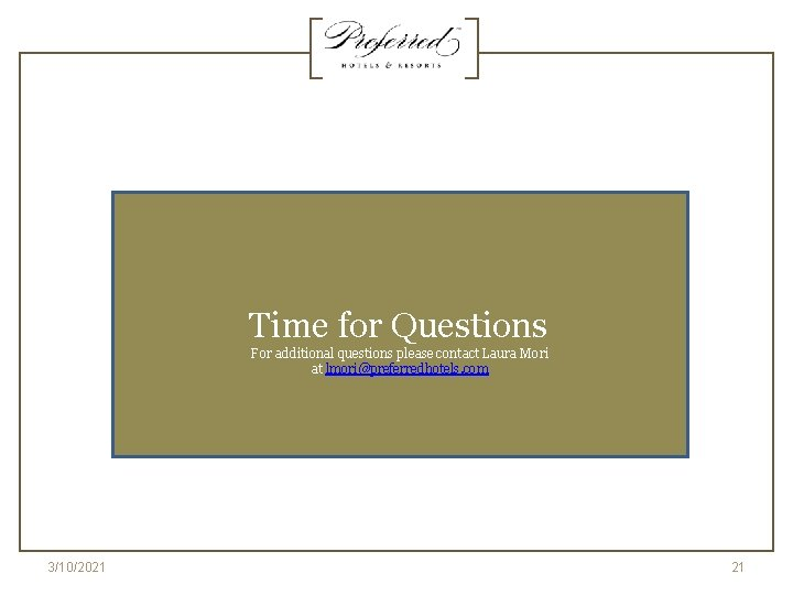 Time for Questions For additional questions please contact Laura Mori at lmori@preferredhotels. com 3/10/2021