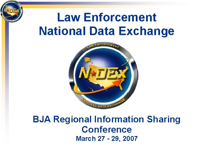 Law Enforcement National Data Exchange BJA Regional Information Sharing Conference March 27 - 29,