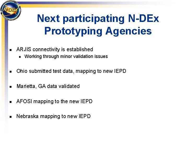 Next participating N-DEx Prototyping Agencies n ARJIS connectivity is established n Working through minor