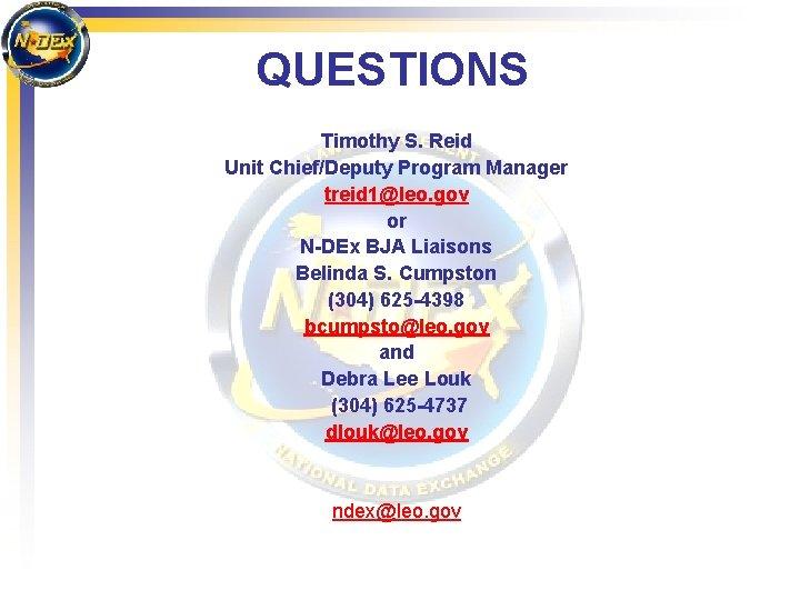 QUESTIONS Timothy S. Reid Unit Chief/Deputy Program Manager treid 1@leo. gov or N-DEx BJA