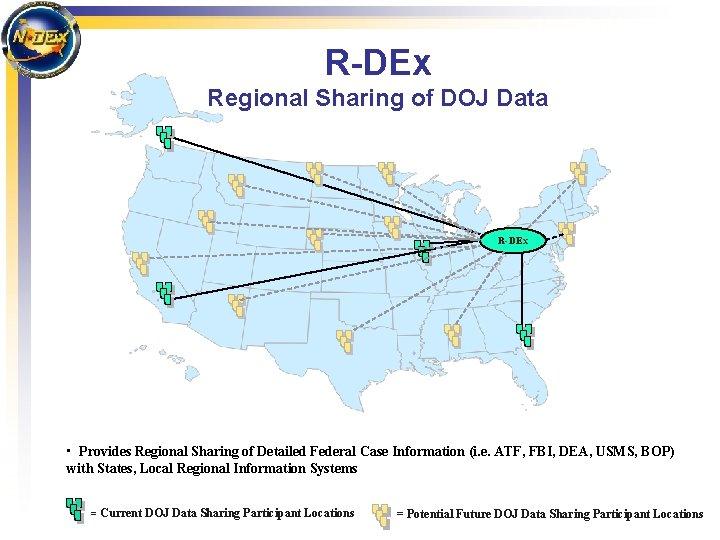 R-DEx Regional Sharing of DOJ Data R-DEx • Provides Regional Sharing of Detailed Federal