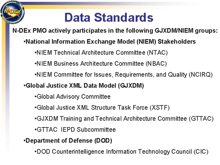Data Standards N-DEx PMO actively participates in the following GJXDM/NIEM groups: • National Information