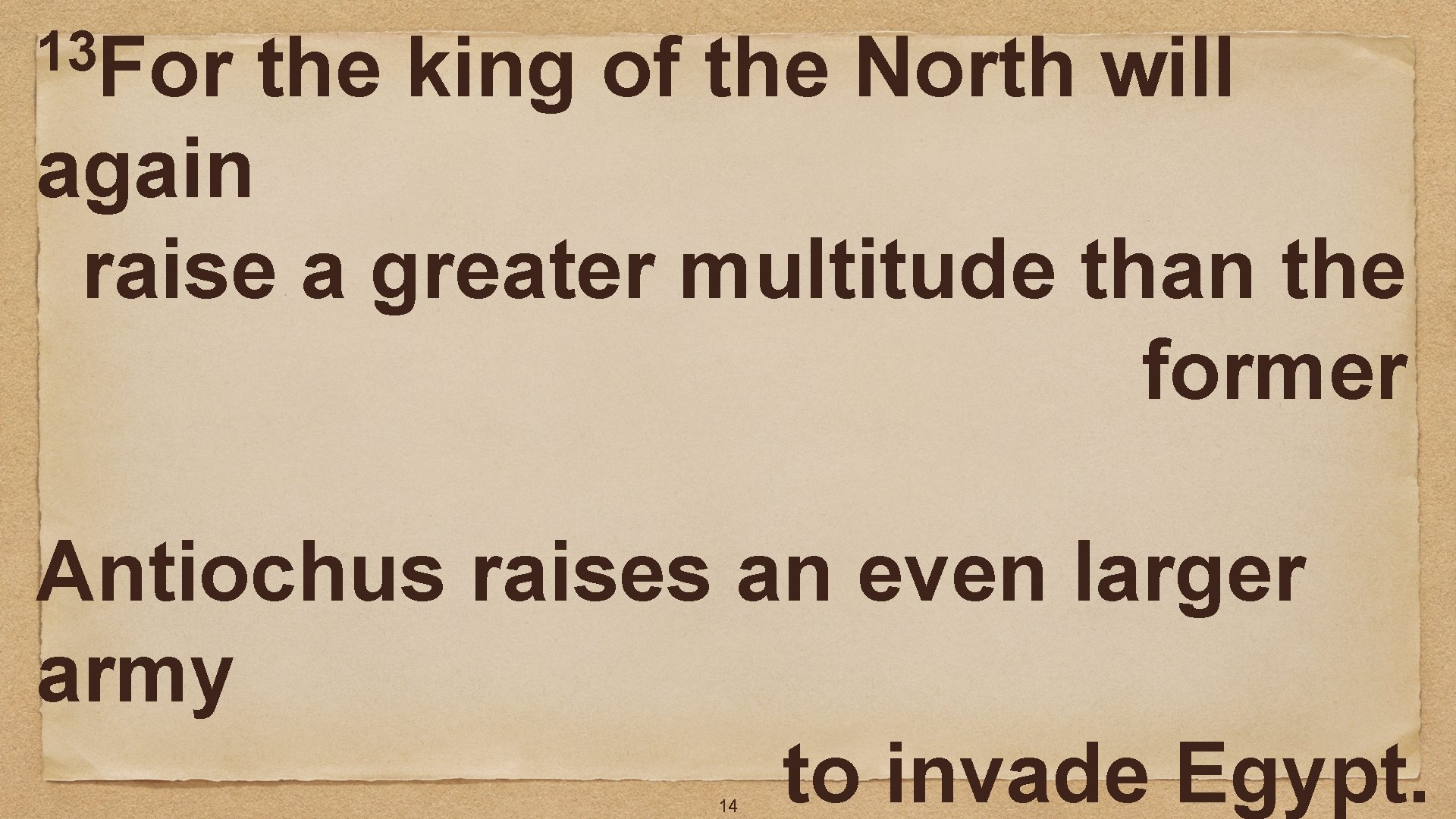 13 For the king of the North will again raise a greater multitude than
