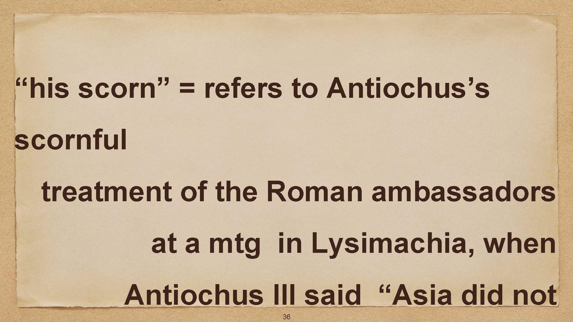 """his scorn"" = refers to Antiochus's scornful treatment of the Roman ambassadors at a"