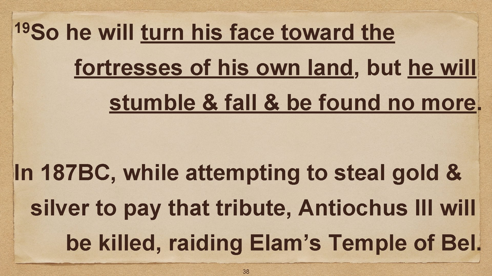 19 So he will turn his face toward the fortresses of his own land,