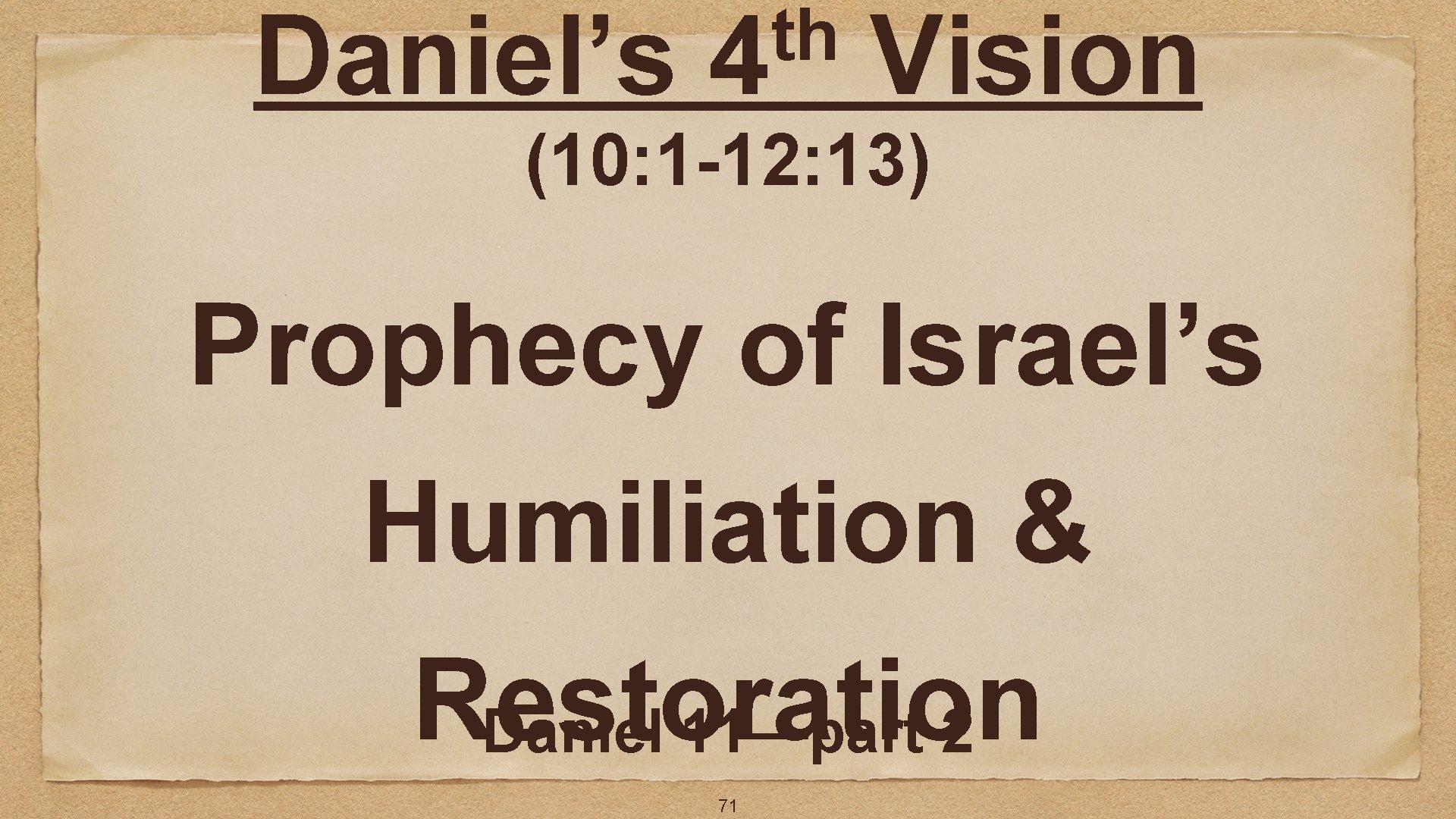 Daniel's th 4 Vision (10: 1 -12: 13) Prophecy of Israel's Humiliation & Restoration