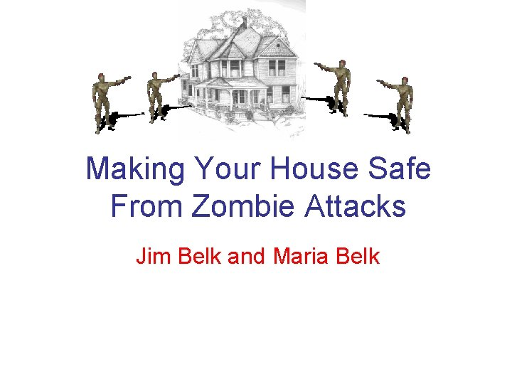 Making Your House Safe From Zombie Attacks Jim Belk and Maria Belk
