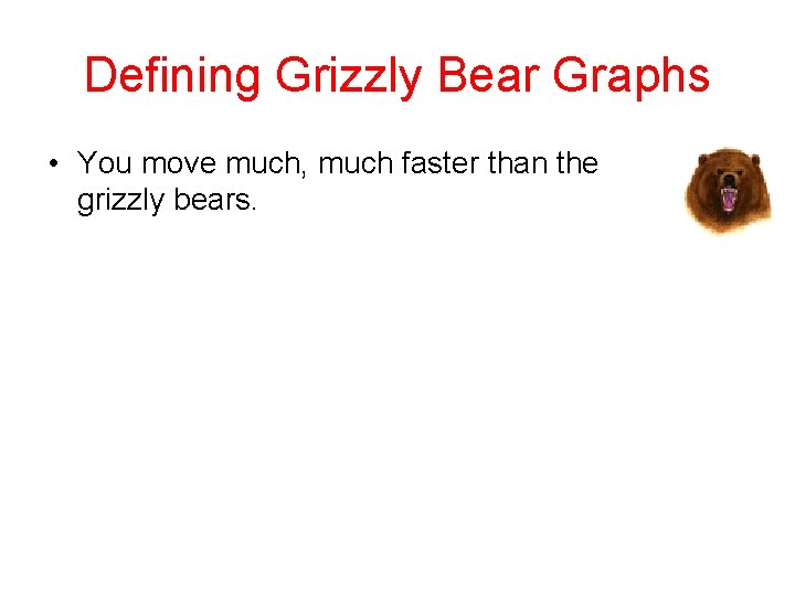 Defining Grizzly Bear Graphs • You move much, much faster than the grizzly bears.
