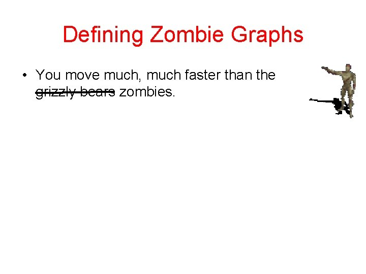Defining Zombie Graphs • You move much, much faster than the grizzly bears zombies.