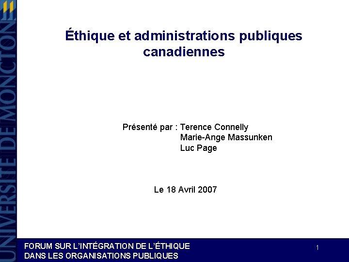 Éthique et administrations publiques canadiennes Présenté par : Terence Connelly Marie-Ange Massunken Luc Page