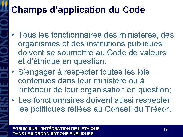 Champs d'application du Code • Tous les fonctionnaires des ministères, des organismes et des