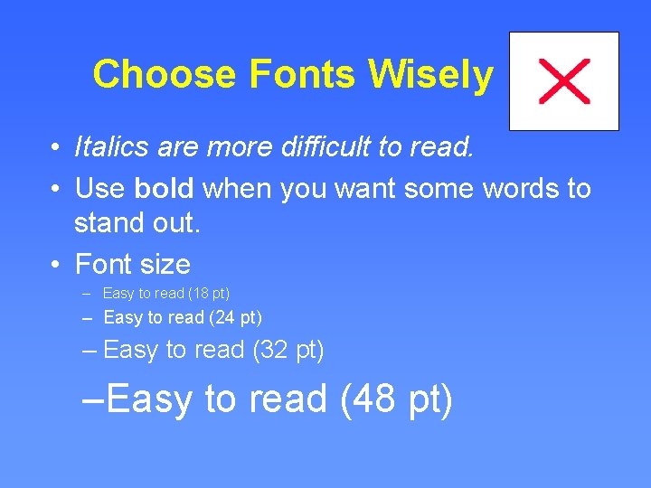 Choose Fonts Wisely • Italics are more difficult to read. • Use bold when