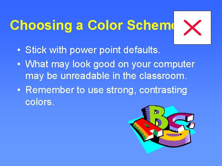 Choosing a Color Scheme • Stick with power point defaults. • What may look