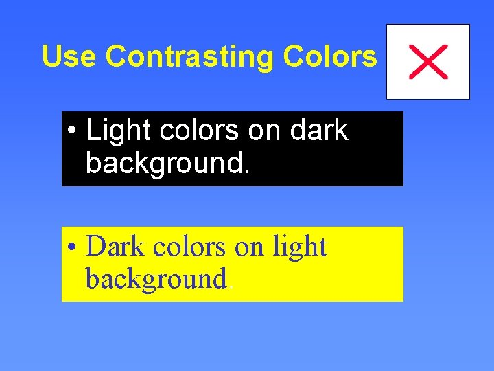 Use Contrasting Colors • Light colors on dark background. • Dark colors on light