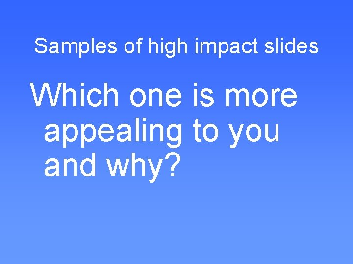 Samples of high impact slides Which one is more appealing to you and why?