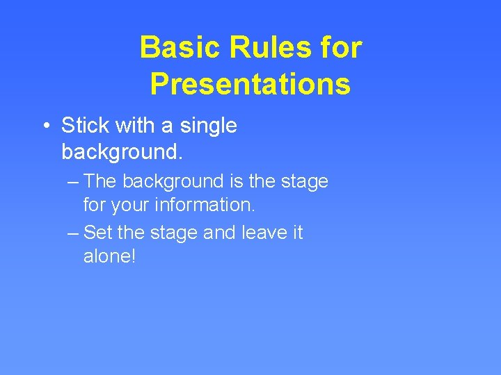 Basic Rules for Presentations • Stick with a single background. – The background is