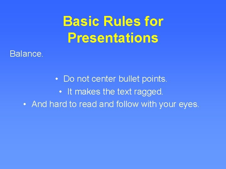 Basic Rules for Presentations Balance. • Do not center bullet points. • It makes